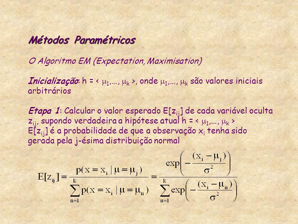 Métodos Paramétricos O Algoritmo EM (Expectation, Maximisation) Inicialização: h = < 1,…, k >, onde 1,…, k são valores iniciais arbitrários Etapa 1: Calcular o valor esperado E[zij] de cada variável oculta zij, supondo verdadeira a hipótese atual h = < 1,…, k > E[zij] é a probabilidade de que a observação xi tenha sido gerada pela j-ésima distribuição normal